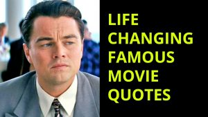 Life Changing famous movie quotes about love, life, work, relationship and business